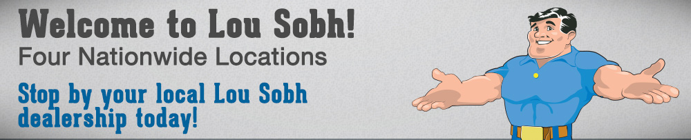 Welcome to Lou Sobh! Four Nationwide Locations - Stop by your local Lou Sobh dealership today!